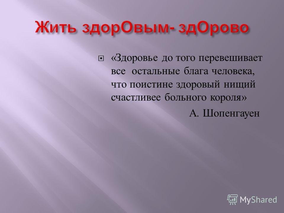 « Здоровье до того перевешивает все остальные блага человека, что поистине здоровый нищий счастливее больного короля » А. Шопенгауен