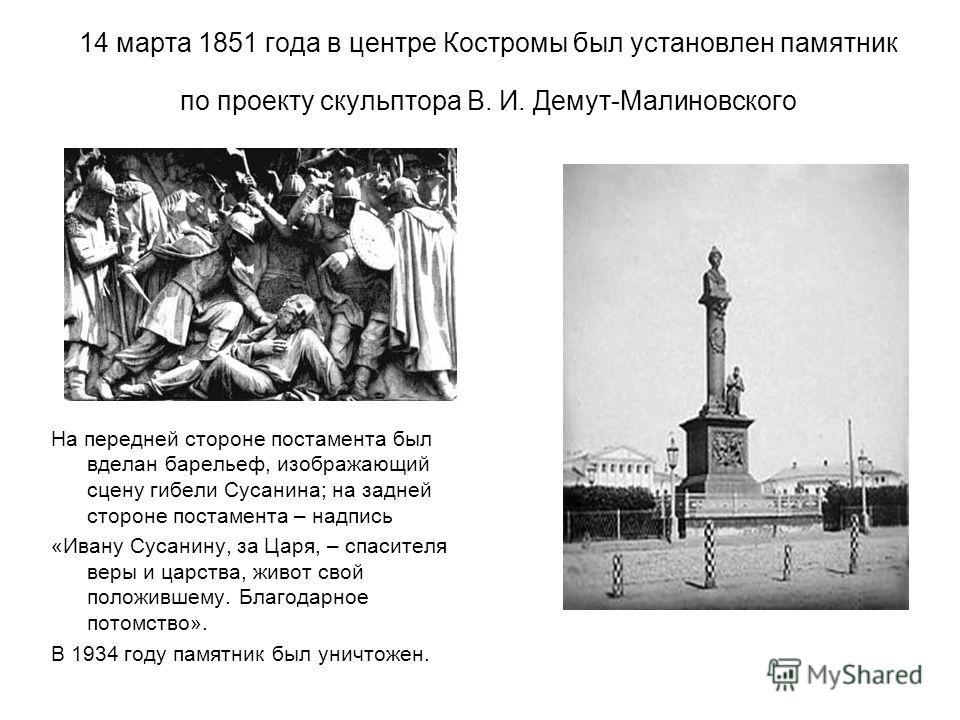 14 марта 1851 года в центре Костромы был установлен памятник по проекту скульптора В. И. Демут-Малиновского На передней стороне постамента был вделан барельеф, изображающий сцену гибели Сусанина; на задней стороне постамента – надпись «Ивану Сусанину