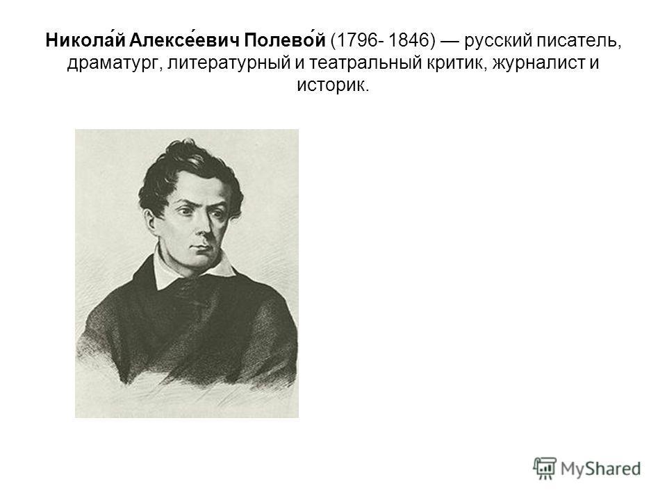 Никола́й Алексе́евич Полево́й (1796- 1846) русский писатель, драматург, литературный и театральный критик, журналист и историк.