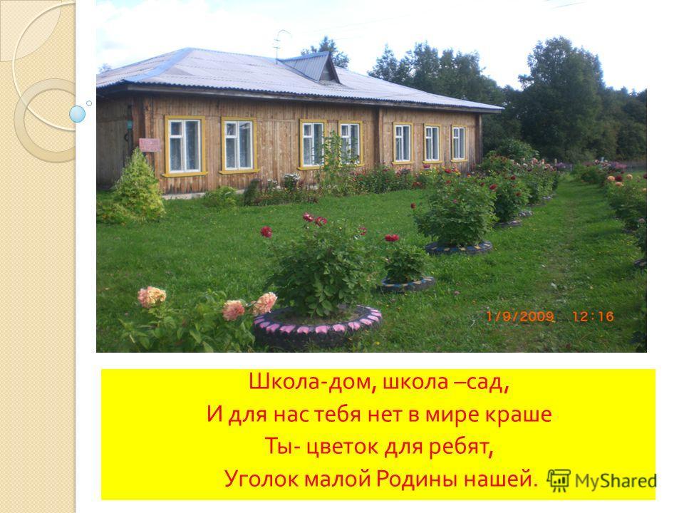 Школа - дом, школа – сад, И для нас тебя нет в мире краше Ты - цветок для ребят, Уголок малой Родины нашей.