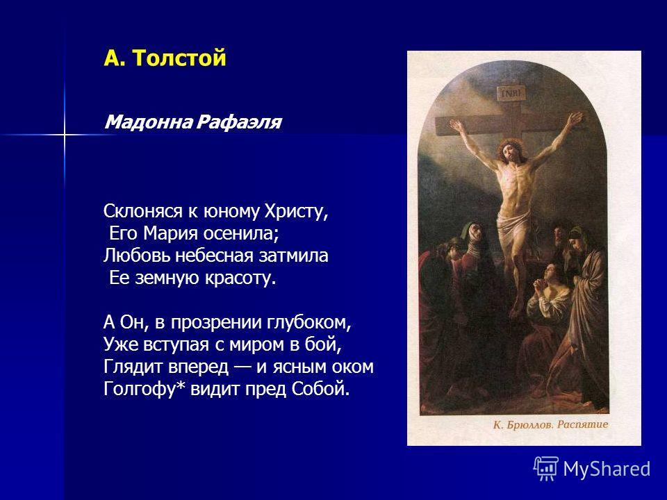 А. Толстой Мадонна Рафаэля Склоняся к юному Христу, Его Мария осенила; Любовь небесная затмила Ее земную красоту. А Он, в прозрении глубоком, Уже вступая с миром в бой, Глядит вперед и ясным оком Голгофу* видит пред Собой.