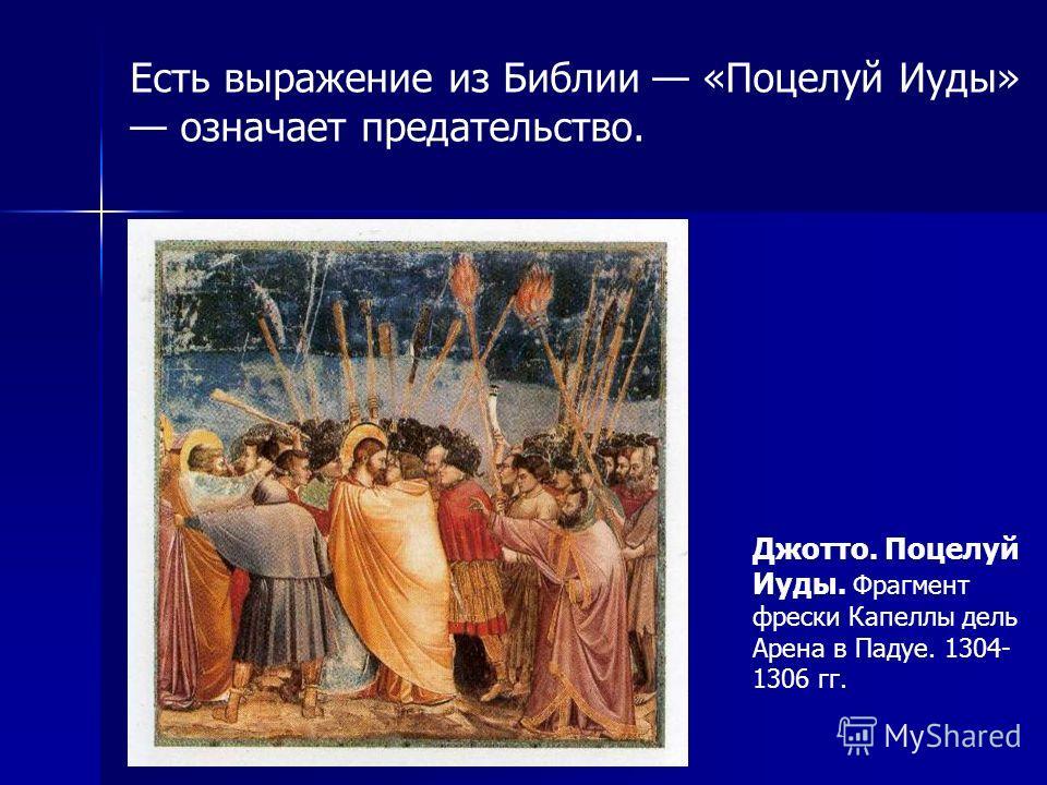 Есть выражение из Библии «Поцелуй Иуды» означает предательство. Джотто. Поцелуй Иуды. Фрагмент фрески Капеллы дель Арена в Падуе. 1304- 1306 гг.