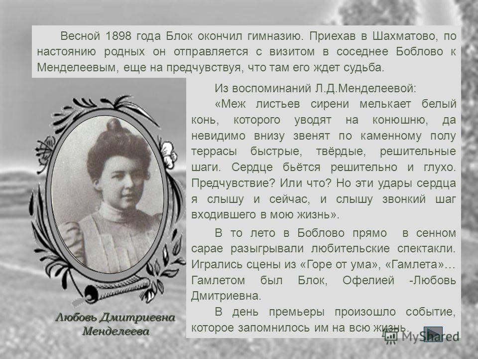 Весной 1898 года Блок окончил гимназию. Приехав в Шахматово, по настоянию родных он отправляется с визитом в соседнее Боблово к Менделеевым, еще на предчувствуя, что там его ждет судьба. Любовь Дмитриевна Менделеева Из воспоминаний Л.Д.Менделеевой: «