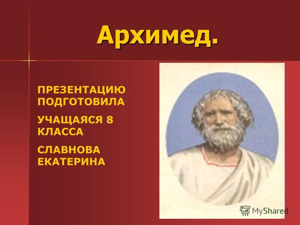 Архимед. Архимед. ПРЕЗЕНТАЦИЮ ПОДГОТОВИЛА УЧАЩАЯСЯ 8 КЛАССА СЛАВНОВА ЕКАТЕРИНА