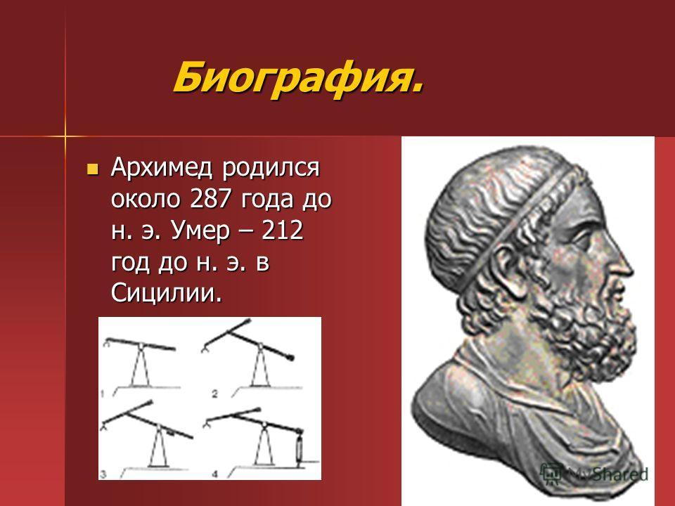 Биография. Биография. Архимед родился около 287 года до н. э. Умер – 212 год до н. э. в Сицилии. Архимед родился около 287 года до н. э. Умер – 212 год до н. э. в Сицилии.