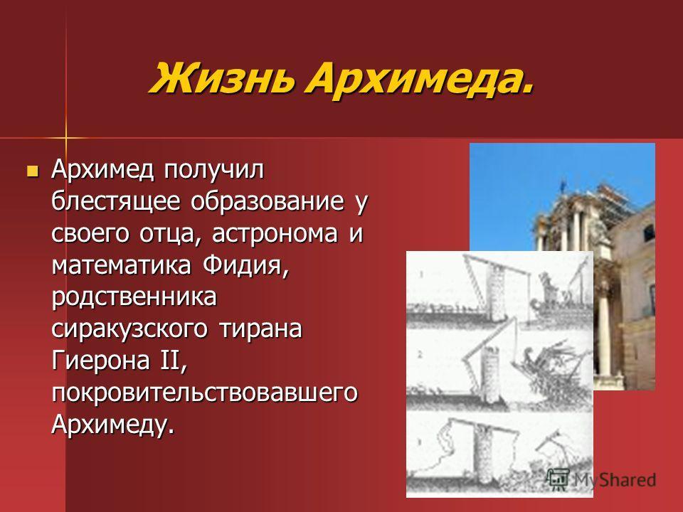 Жизнь Архимеда. Жизнь Архимеда. Архимед получил блестящее образование у своего отца, астронома и математика Фидия, родственника сиракузского тирана Гиерона II, покровительствовавшего Архимеду. Архимед получил блестящее образование у своего отца, астр