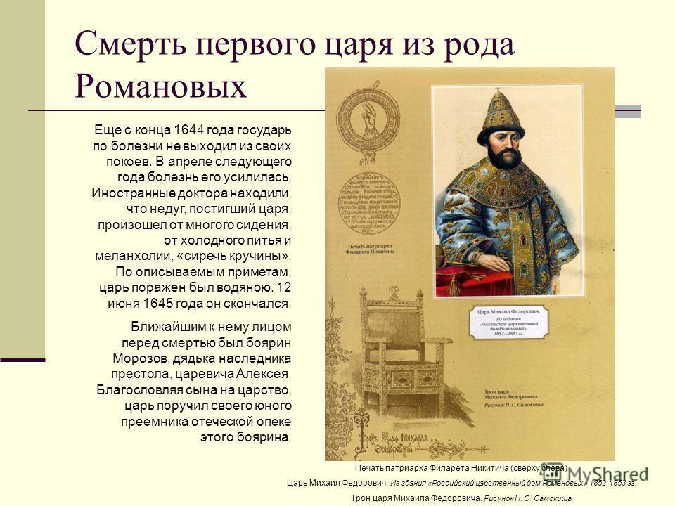 Смерть первого царя из рода Романовых Еще с конца 1644 года государь по болезни не выходил из своих покоев. В апреле следующего года болезнь его усилилась. Иностранные доктора находили, что недуг, постигший царя, произошел от многого сидения, от холо