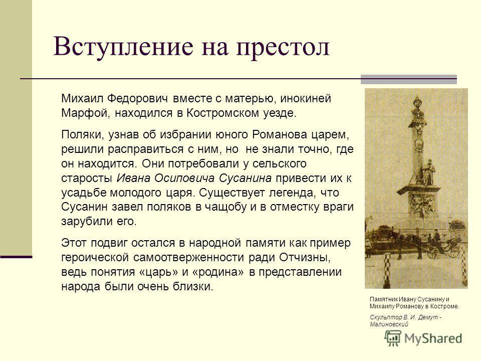 Вступление на престол Михаил Федорович вместе с матерью, инокиней Марфой, находился в Костромском уезде. Поляки, узнав об избрании юного Романова царем, решили расправиться с ним, но не знали точно, где он находится. Они потребовали у сельского старо