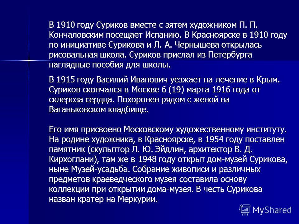 В 1910 году Суриков вместе с зятем художником П. П. Кончаловским посещает Испанию. В Красноярске в 1910 году по инициативе Сурикова и Л. А. Чернышева открылась рисовальная школа. Суриков прислал из Петербурга наглядные пособия для школы. В 1915 году