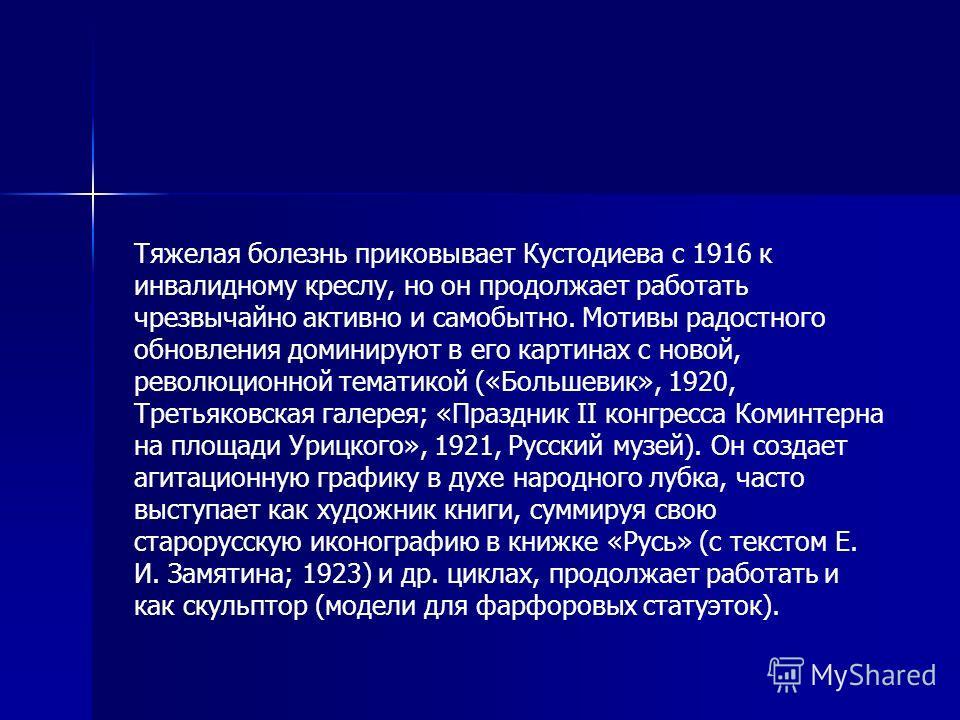 Тяжелая болезнь приковывает Кустодиева с 1916 к инвалидному креслу, но он продолжает работать чрезвычайно активно и самобытно. Мотивы радостного обновления доминируют в его картинах с новой, революционной тематикой («Большевик», 1920, Третьяковская г