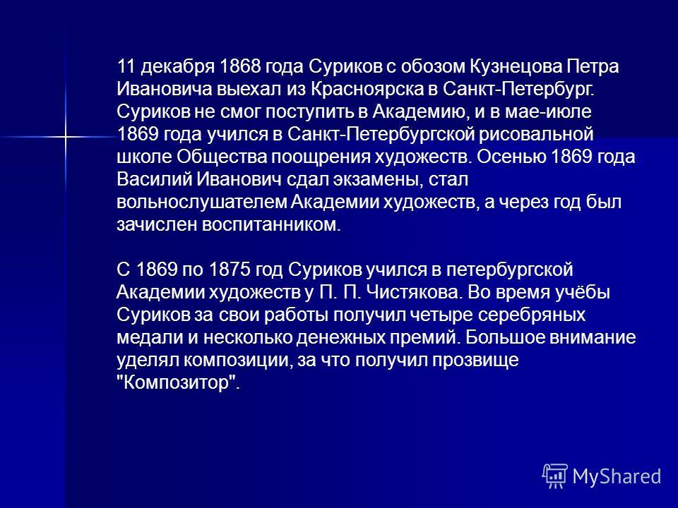 11 декабря 1868 года Суриков с обозом Кузнецова Петра Ивановича выехал из Красноярска в Санкт-Петербург. Суриков не смог поступить в Академию, и в мае-июле 1869 года учился в Санкт-Петербургской рисовальной школе Общества поощрения художеств. Осенью
