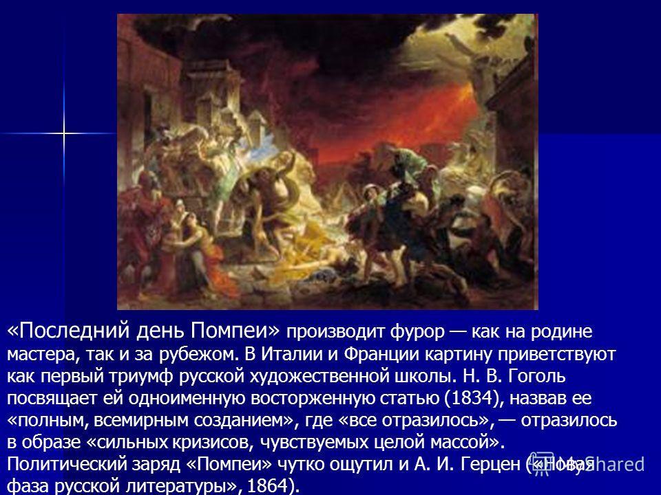 «Последний день Помпеи» производит фурор как на родине мастера, так и за рубежом. В Италии и Франции картину приветствуют как первый триумф русской художественной школы. Н. В. Гоголь посвящает ей одноименную восторженную статью (1834), назвав ее «пол