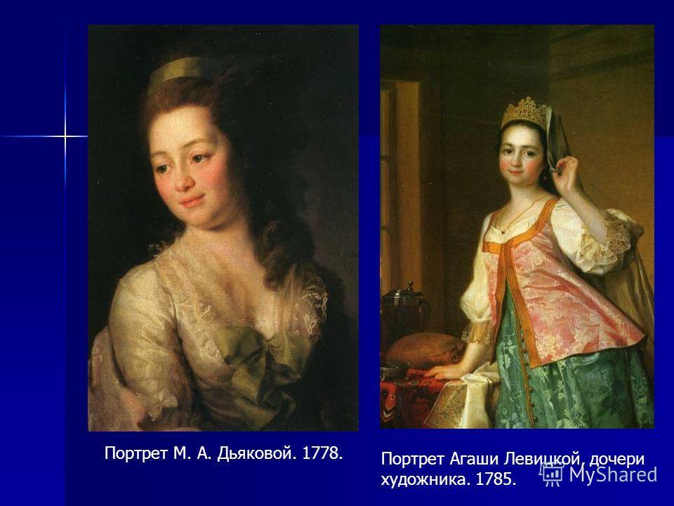 Портрет М. А. Дьяковой. 1778. Портрет Агаши Левицкой, дочери художника. 1785.