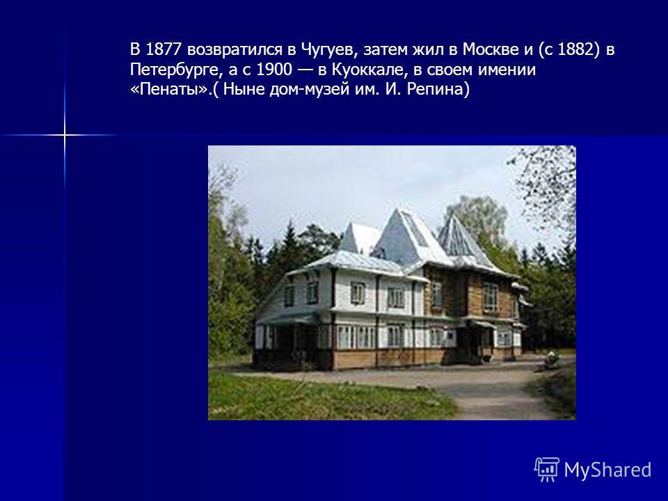 В 1877 возвратился в Чугуев, затем жил в Москве и (с 1882) в Петербурге, а с 1900 в Куоккале, в своем имении «Пенаты».( Ныне дом-музей им. И. Репина)