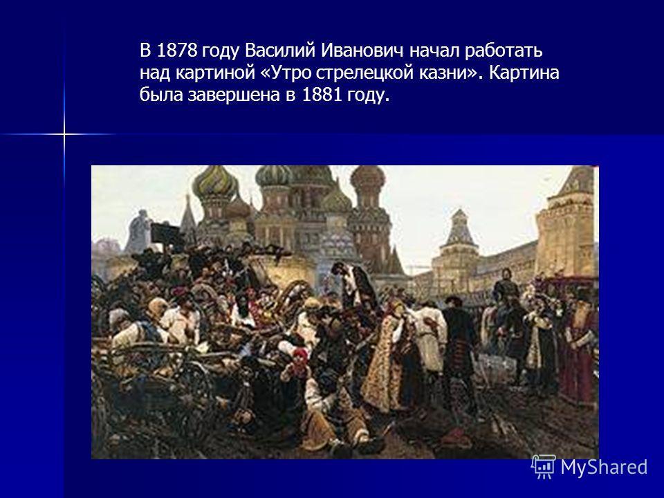 В 1878 году Василий Иванович начал работать над картиной «Утро стрелецкой казни». Картина была завершена в 1881 году.