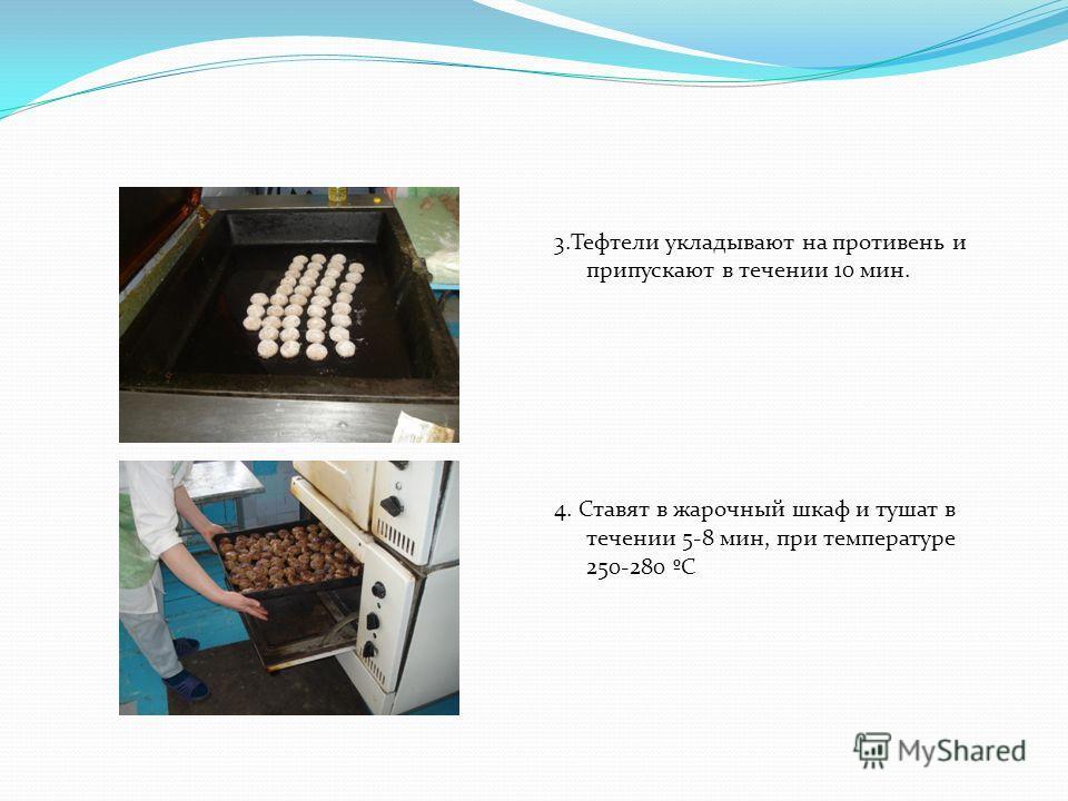 3.Тефтели укладывают на противень и припускают в течении 10 мин. 4. Ставят в жарочный шкаф и тушат в течении 5-8 мин, при температуре 250-280 ºC
