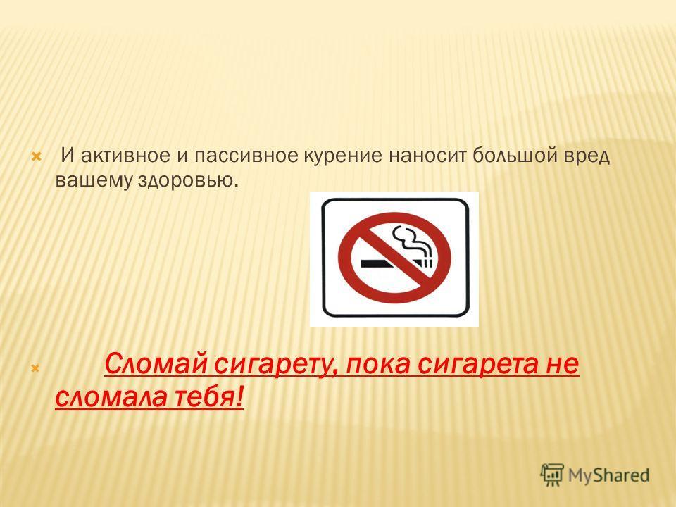 И активное и пассивное курение наносит большой вред вашему здоровью. Сломай сигарету, пока сигарета не сломала тебя!