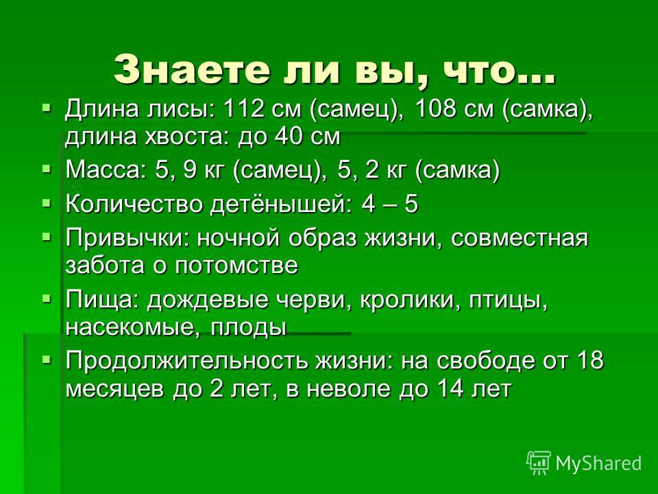 Знаете ли вы, что… Длина лисы: 112 см (самец), 108 см (самка), длина хвоста: до 40 см Длина лисы: 112 см (самец), 108 см (самка), длина хвоста: до 40 см Масса: 5, 9 кг (самец), 5, 2 кг (самка) Масса: 5, 9 кг (самец), 5, 2 кг (самка) Количество детёны
