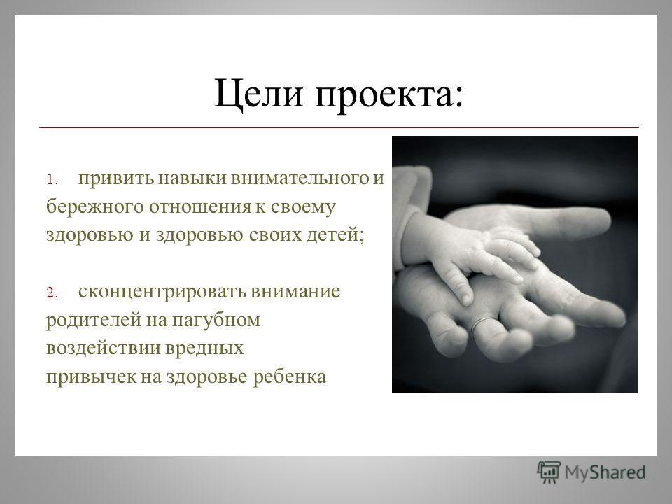 Цели проекта: 1. привить навыки внимательного и бережного отношения к своему здоровью и здоровью своих детей; 2. сконцентрировать внимание родителей на пагубном воздействии вредных привычек на здоровье ребенка