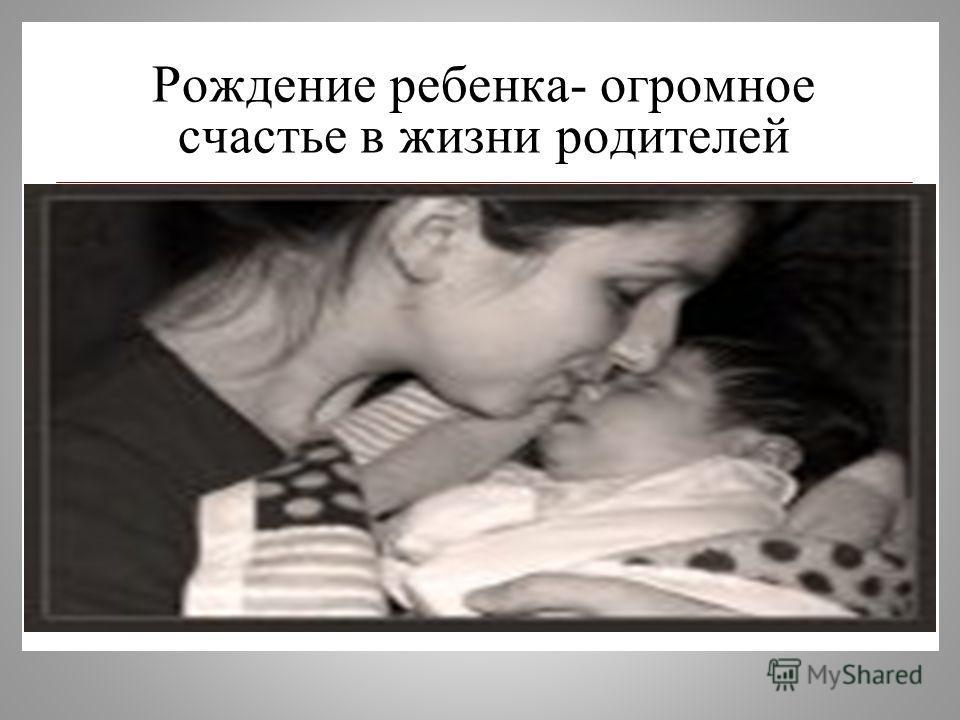 Рождение ребенка- огромное счастье в жизни родителей