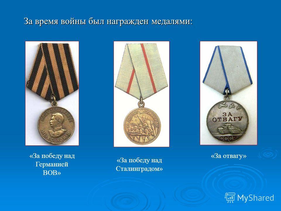 За время войны был награжден медалями: «За победу над Германией ВОВ» «За победу над Сталинградом» «За отвагу»