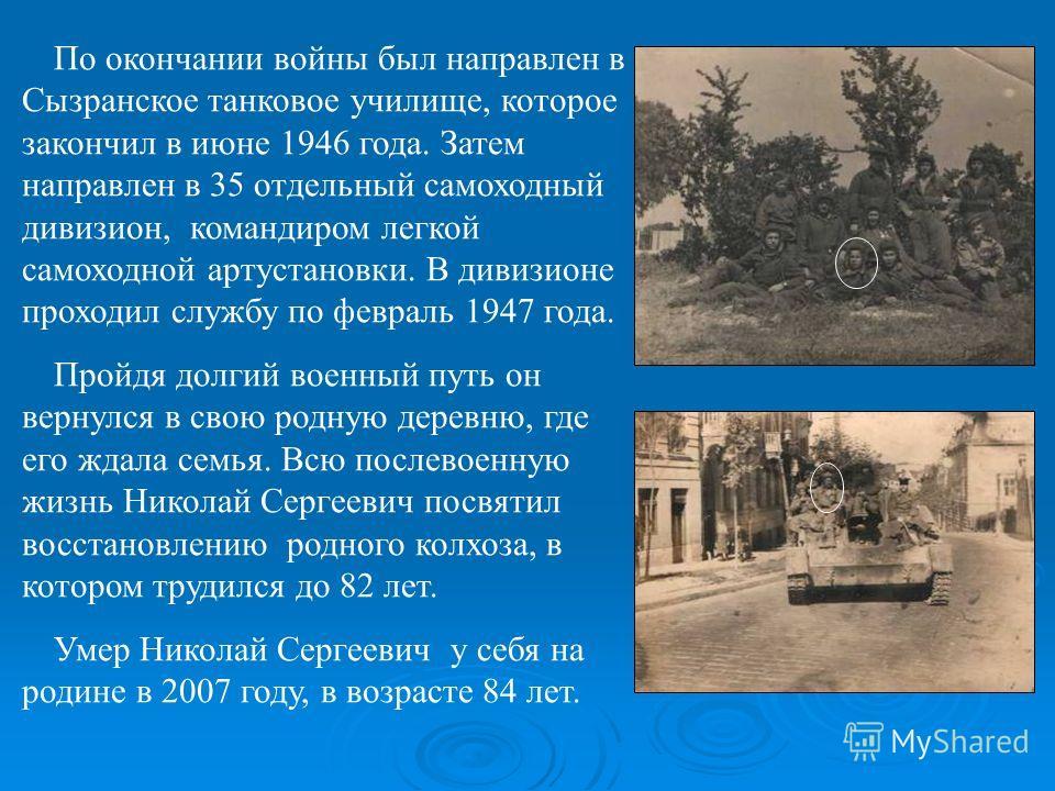 По окончании войны был направлен в Сызранское танковое училище, которое закончил в июне 1946 года. Затем направлен в 35 отдельный самоходный дивизион, командиром легкой самоходной артустановки. В дивизионе проходил службу по февраль 1947 года. Пройдя