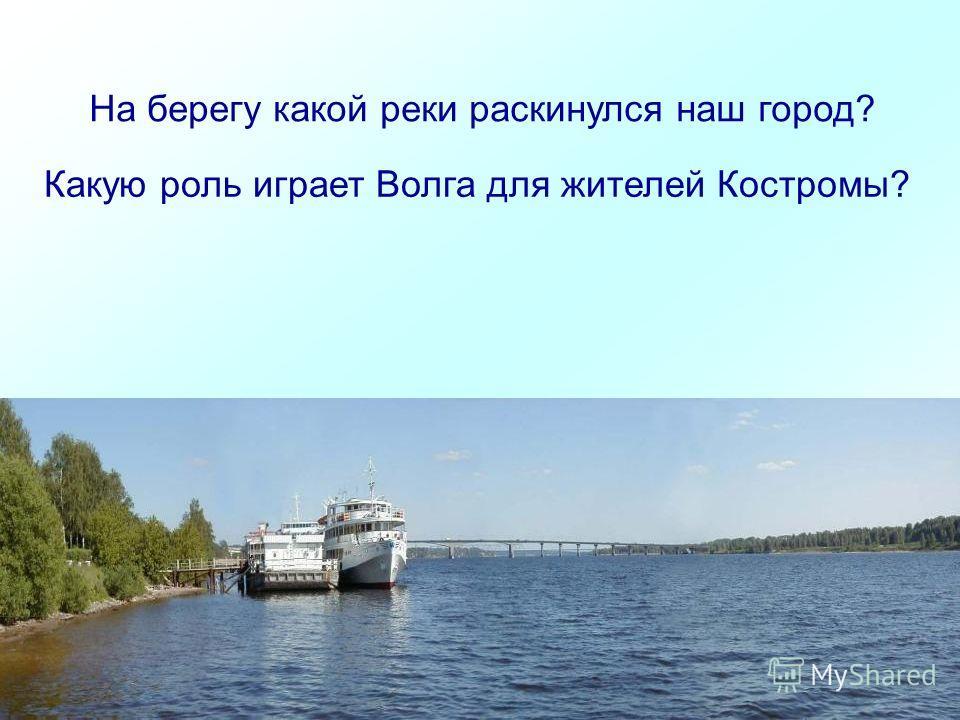 На берегу какой реки раскинулся наш город? Какую роль играет Волга для жителей Костромы?