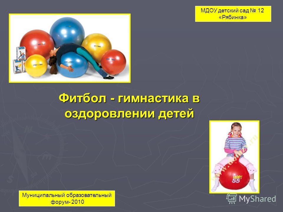 Фитбол - гимнастика в оздоровлении детей МДОУ детский сад 12 «Рябинка» Муниципальный образовательный форум- 2010