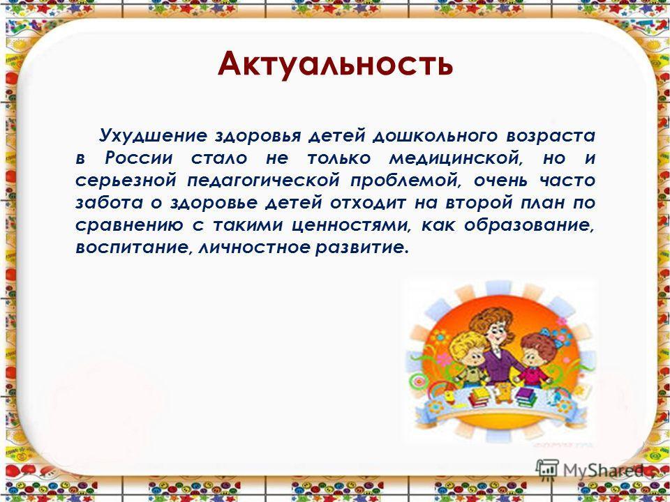 Актуальность Ухудшение здоровья детей дошкольного возраста в России стало не только медицинской, но и серьезной педагогической проблемой, очень часто забота о здоровье детей отходит на второй план по сравнению с такими ценностями, как образование, во