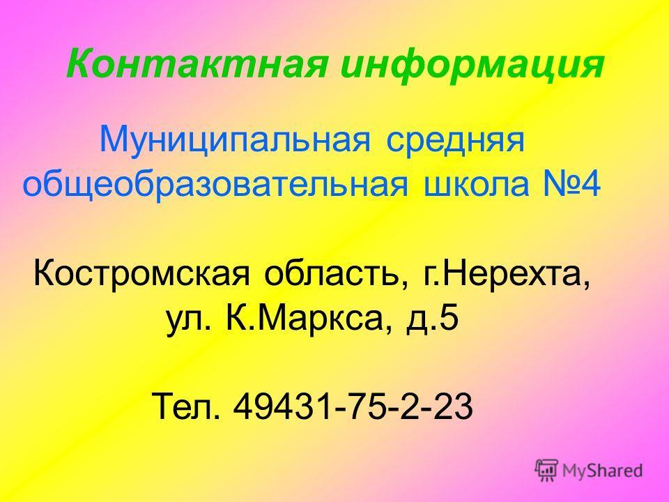 Контактная информация Муниципальная средняя общеобразовательная школа 4 Костромская область, г.Нерехта, ул. К.Маркса, д.5 Тел. 49431-75-2-23