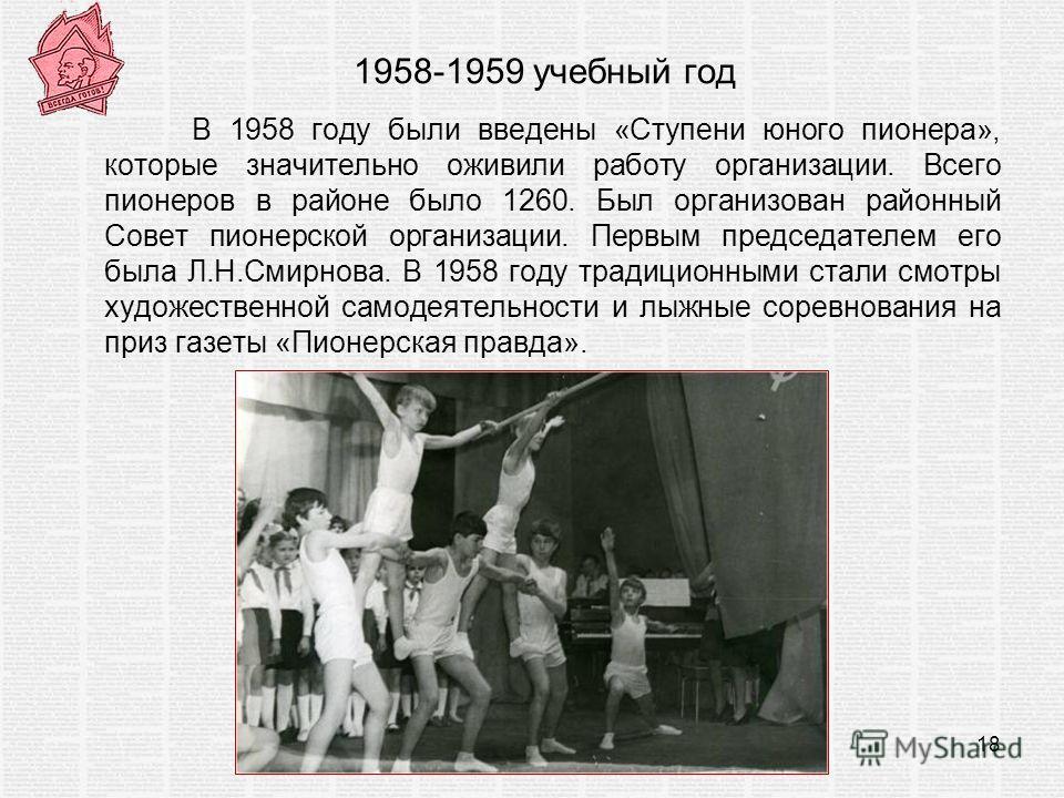 1958-1959 учебный год В 1958 году были введены «Ступени юного пионера», которые значительно оживили работу организации. Всего пионеров в районе было 1260. Был организован районный Совет пионерской организации. Первым председателем его была Л.Н.Смирно