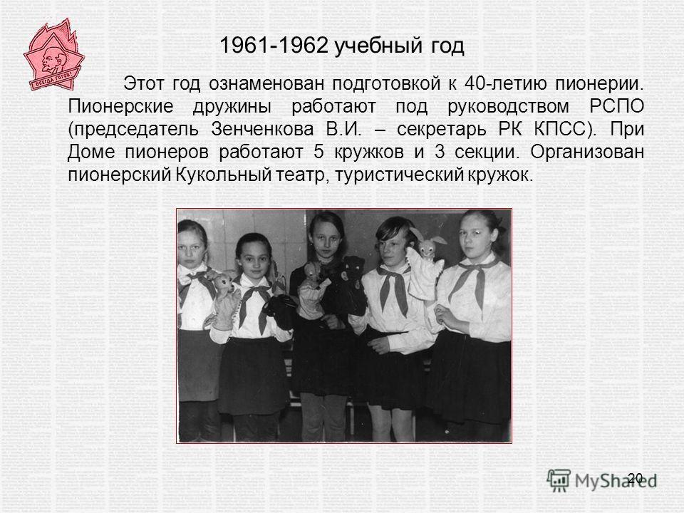 1961-1962 учебный год Этот год ознаменован подготовкой к 40-летию пионерии. Пионерские дружины работают под руководством РСПО (председатель Зенченкова В.И. – секретарь РК КПСС). При Доме пионеров работают 5 кружков и 3 секции. Организован пионерский
