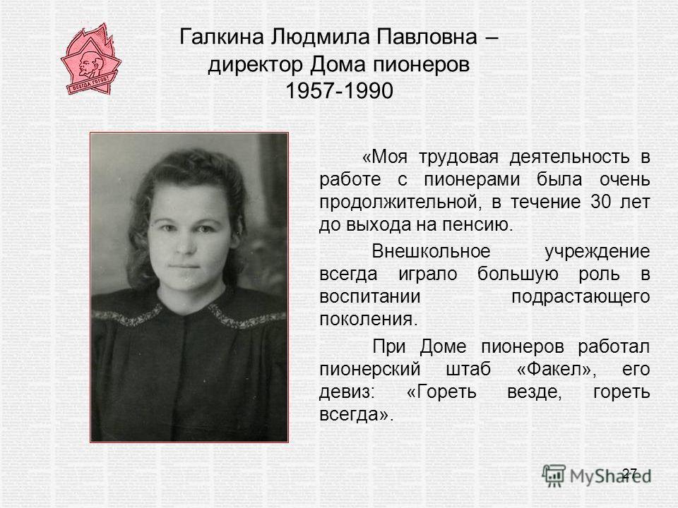 Галкина Людмила Павловна – директор Дома пионеров 1957-1990 «Моя трудовая деятельность в работе с пионерами была очень продолжительной, в течение 30 лет до выхода на пенсию. Внешкольное учреждение всегда играло большую роль в воспитании подрастающего