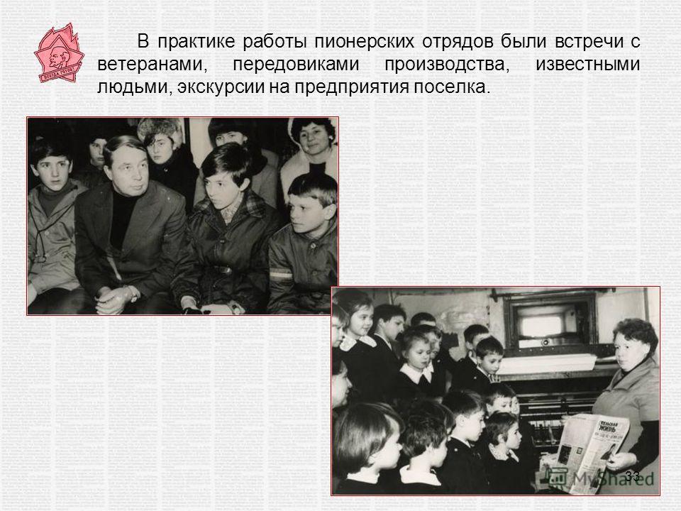 В практике работы пионерских отрядов были встречи с ветеранами, передовиками производства, известными людьми, экскурсии на предприятия поселка. 33