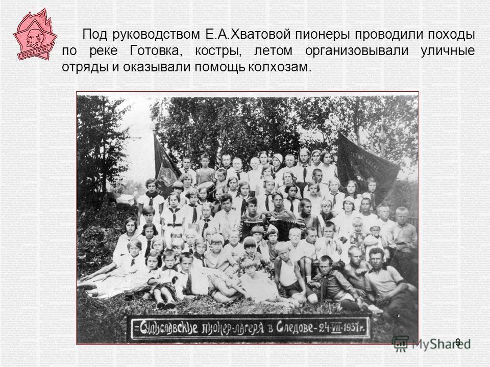 Под руководством Е.А.Хватовой пионеры проводили походы по реке Готовка, костры, летом организовывали уличные отряды и оказывали помощь колхозам. 8