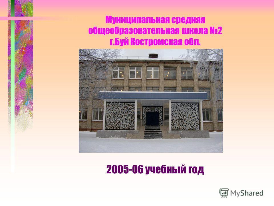 Муниципальная средняя общеобразовательная школа 2 г.Буй Костромская обл. 2005-06 учебный год