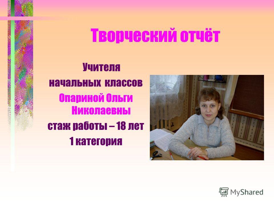 Творческий отчёт Учителя начальных классов Опариной Ольги Николаевны стаж работы – 18 лет 1 категория