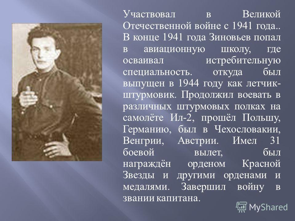 Участвовал в Великой Отечественной войне с 1941 года.. В конце 1941 года Зиновьев попал в авиационную школу, где осваивал истребительную специальность. откуда был выпущен в 1944 году как летчик - штурмовик. Продолжил воевать в различных штурмовых пол