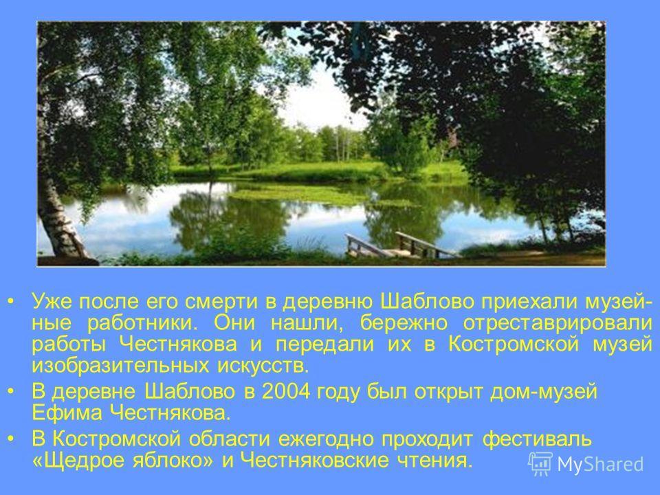Уже после его смерти в деревню Шаблово приехали музей- ные работники. Они нашли, бережно отреставрировали работы Честнякова и передали их в Костромской музей изобразительных искусств. В деревне Шаблово в 2004 году был открыт дом-музей Ефима Честняков