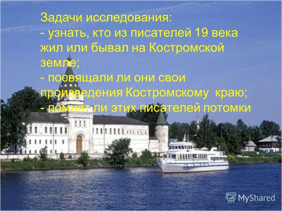 Задачи исследования: - узнать, кто из писателей 19 века жил или бывал на Костромской земле; - посвящали ли они свои произведения Костромскому краю; - помнят ли этих писателей потомки