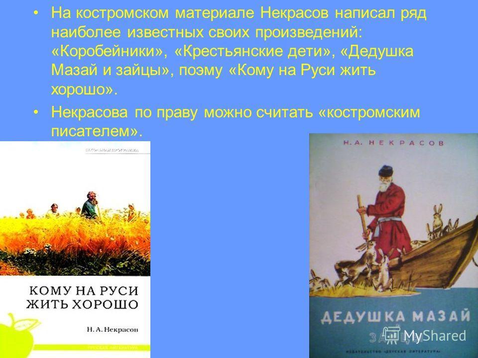 На костромском материале Некрасов написал ряд наиболее известных своих произведений: «Коробейники», «Крестьянские дети», «Дедушка Мазай и зайцы», поэму «Кому на Руси жить хорошо». Некрасова по праву можно считать «костромским писателем».