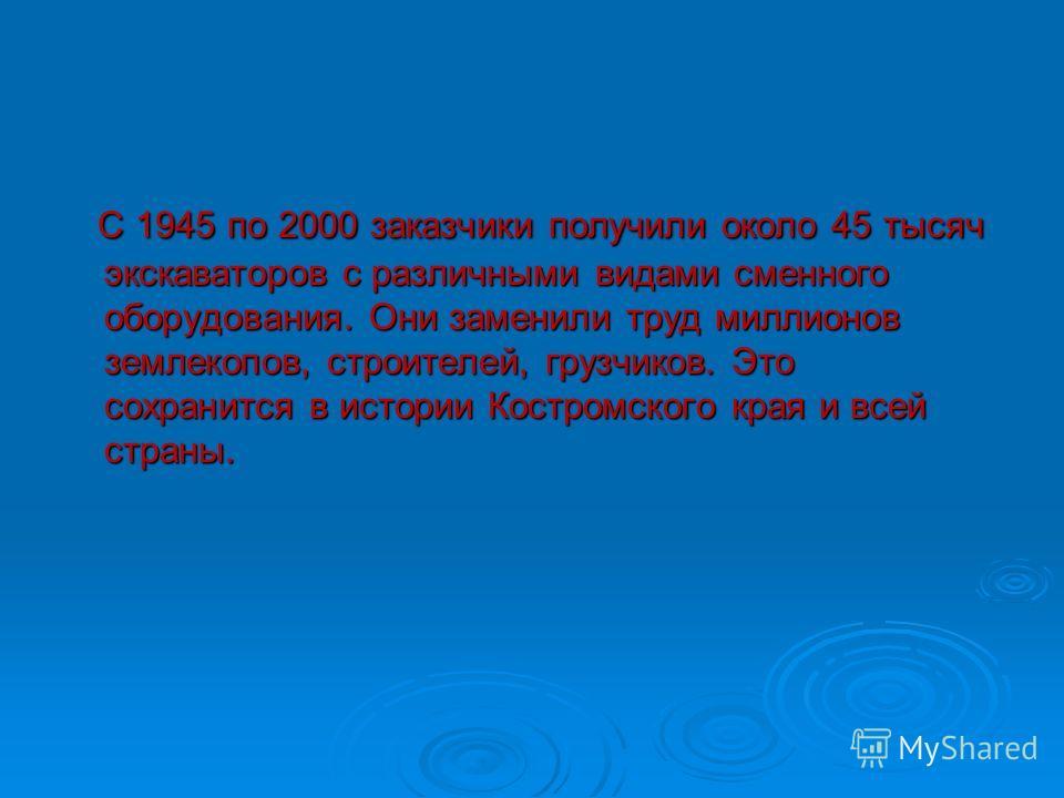 С 1945 по 2000 заказчики получили около 45 тысяч экскаваторов с различными видами сменного оборудования. Они заменили труд миллионов землекопов, строителей, грузчиков. Это сохранится в истории Костромского края и всей страны. С 1945 по 2000 заказчики