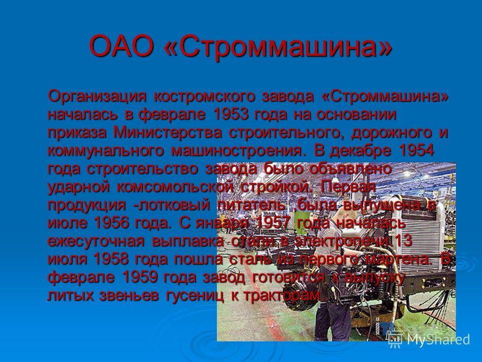 ОАО «Строммашина» Организация костромского завода «Строммашина» началась в феврале 1953 года на основании приказа Министерства строительного, дорожного и коммунального машиностроения. В декабре 1954 года строительство завода было объявлено ударной ко