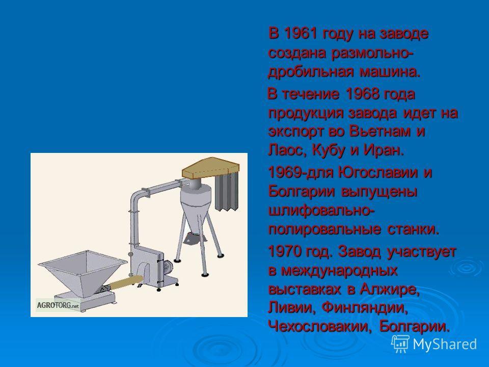 В 1961 году на заводе создана размольно- дробильная машина. В 1961 году на заводе создана размольно- дробильная машина. В течение 1968 года продукция завода идет на экспорт во Вьетнам и Лаос, Кубу и Иран. В течение 1968 года продукция завода идет на
