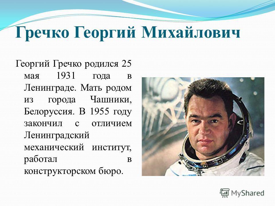 Гречко Георгий Михайлович Георгий Гречко родился 25 мая 1931 года в Ленинграде. Мать родом из города Чашники, Белоруссия. В 1955 году закончил с отличием Ленинградский механический институт, работал в конструкторском бюро.