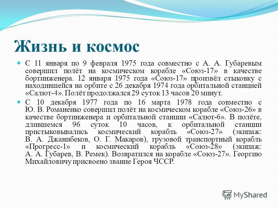 Жизнь и космос С 11 января по 9 февраля 1975 года совместно с А. А. Губаревым совершил полёт на космическом корабле «Союз-17» в качестве бортинженера. 12 января 1975 года «Союз-17» произвёл стыковку с находившейся на орбите с 26 декабря 1974 года орб