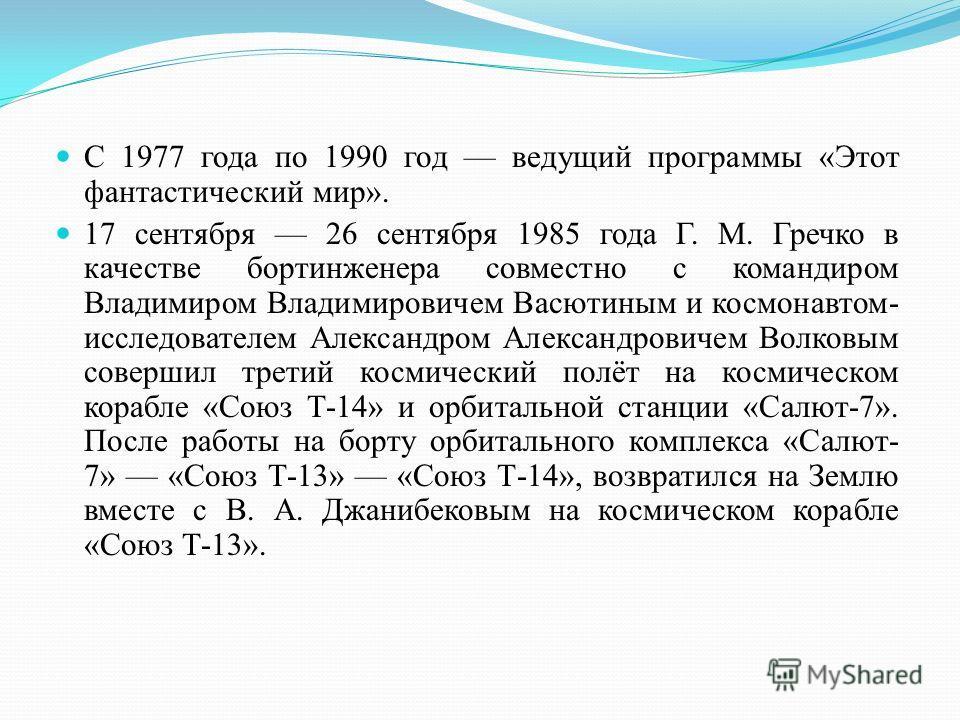 С 1977 года по 1990 год ведущий программы «Этот фантастический мир». 17 сентября 26 сентября 1985 года Г. М. Гречко в качестве бортинженера совместно с командиром Владимиром Владимировичем Васютиным и космонавтом- исследователем Александром Александр