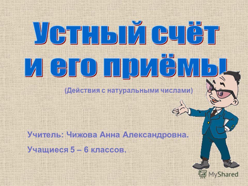 Учитель: Чижова Анна Александровна. Учащиеся 5 – 6 классов. (Действия с натуральными числами)
