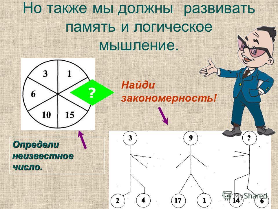 Но также мы должны развивать память и логическое мышление. ? Определи неизвестное число. Найди закономерность!