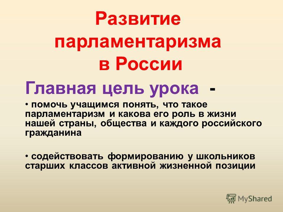 Развитие парламентаризма в России Главная цель урока - помочь учащимся понять, что такое парламентаризм и какова его роль в жизни нашей страны, общества и каждого российского гражданина содействовать формированию у школьников старших классов активной